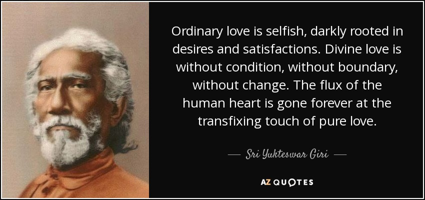 Ordinary love is selfish, darkly rooted in desires and satisfactions. Divine love is without condition, without boundary, without change. The flux of the human heart is gone forever at the transfixing touch of pure love. - Sri Yukteswar Giri