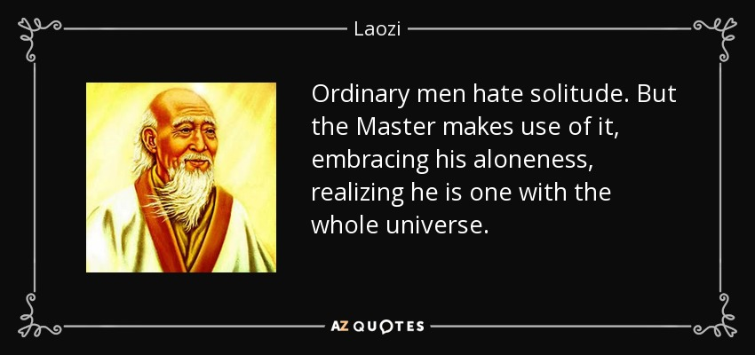 Ordinary men hate solitude. But the Master makes use of it, embracing his aloneness, realizing he is one with the whole universe. - Laozi