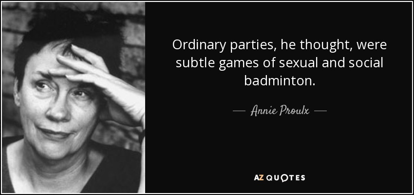 Ordinary parties, he thought, were subtle games of sexual and social badminton. - Annie Proulx