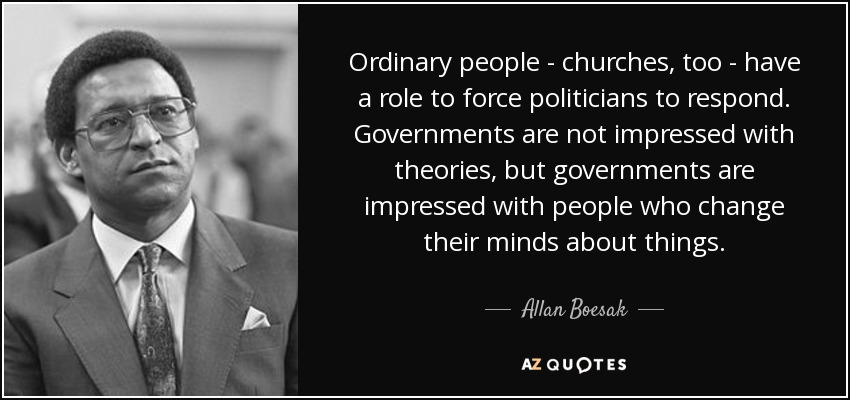 Ordinary people - churches, too - have a role to force politicians to respond. Governments are not impressed with theories, but governments are impressed with people who change their minds about things. - Allan Boesak