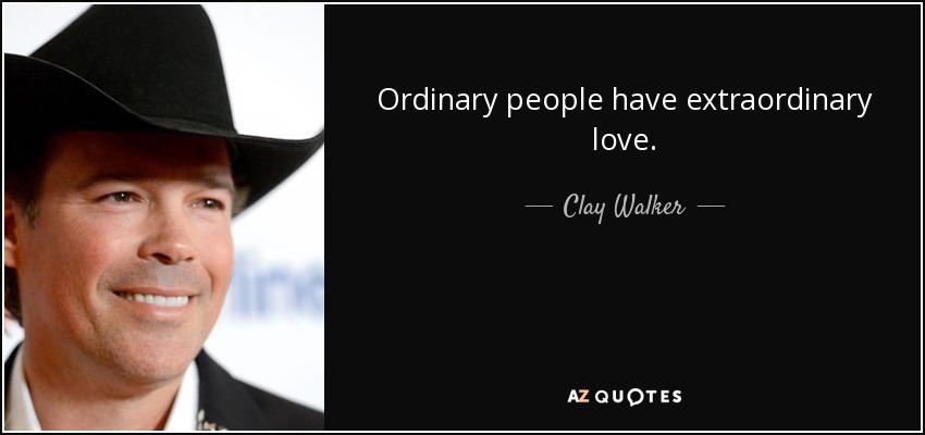 Ordinary people have extraordinary love. - Clay Walker