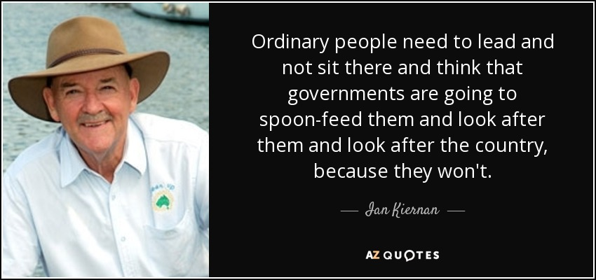 Ordinary people need to lead and not sit there and think that governments are going to spoon-feed them and look after them and look after the country, because they won't. - Ian Kiernan