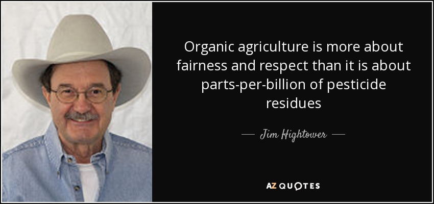 Organic agriculture is more about fairness and respect than it is about parts-per-billion of pesticide residues - Jim Hightower