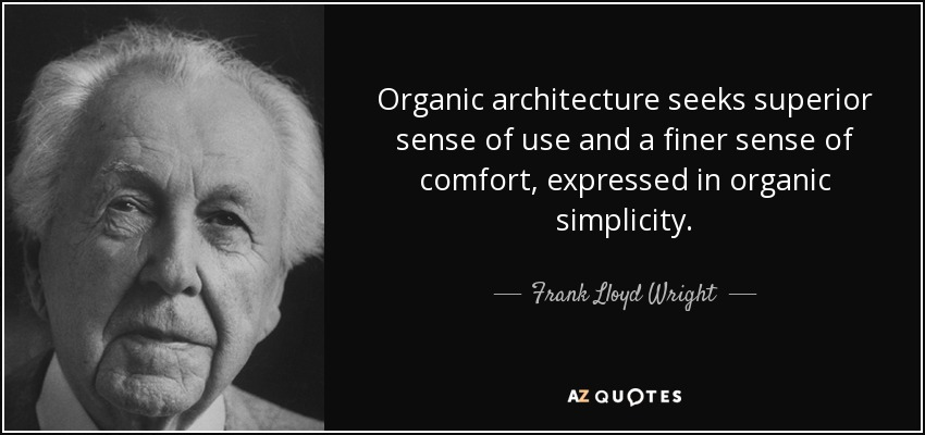Organic architecture seeks superior sense of use and a finer sense of comfort, expressed in organic simplicity. - Frank Lloyd Wright
