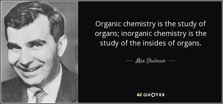 Organic chemistry is the study of organs; inorganic chemistry is the study of the insides of organs. - Max Shulman