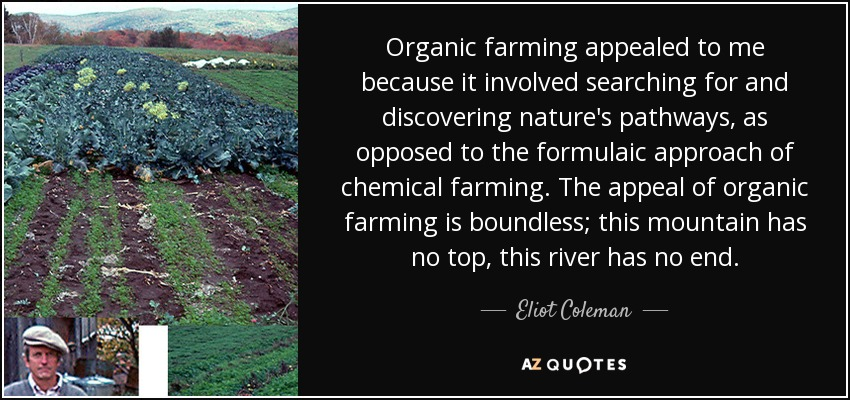 Organic farming appealed to me because it involved searching for and discovering nature's pathways, as opposed to the formulaic approach of chemical farming. The appeal of organic farming is boundless; this mountain has no top, this river has no end. - Eliot Coleman