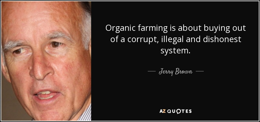 Organic farming is about buying out of a corrupt, illegal and dishonest system. - Jerry Brown