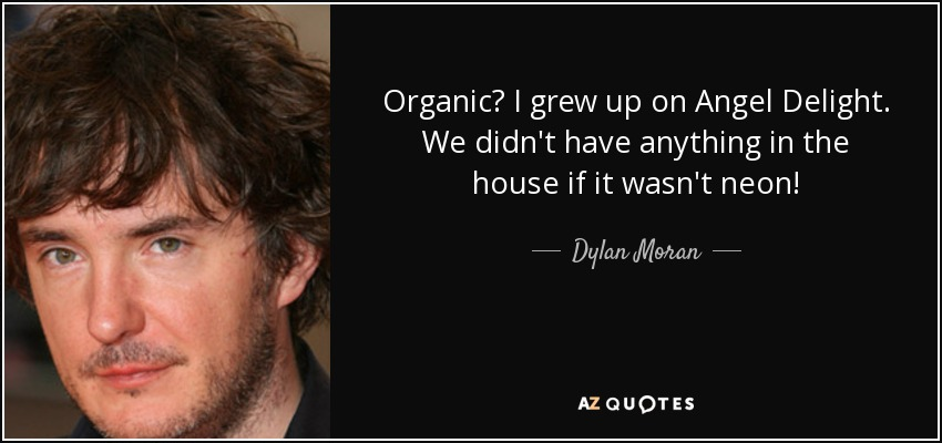 Organic? I grew up on Angel Delight. We didn't have anything in the house if it wasn't neon! - Dylan Moran