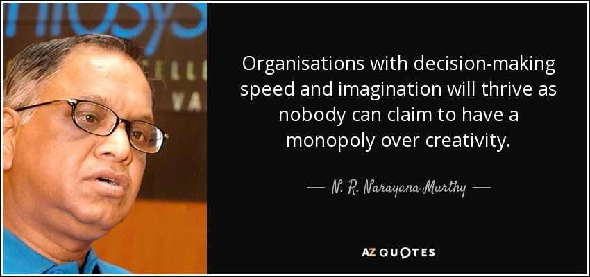 Organisations with decision-making speed and imagination will thrive as nobody can claim to have a monopoly over creativity. - N. R. Narayana Murthy
