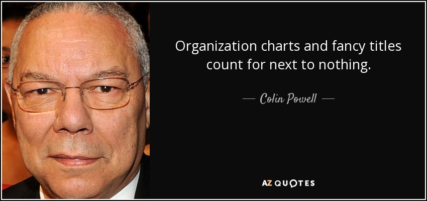 Organization charts and fancy titles count for next to nothing. - Colin Powell