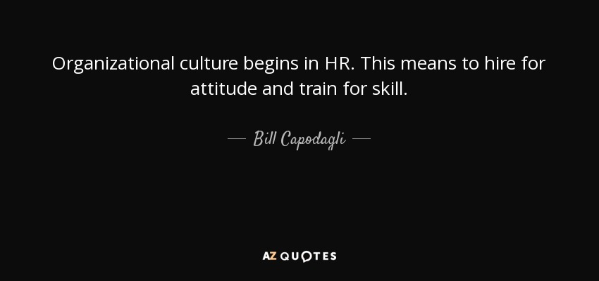 Organizational culture begins in HR. This means to hire for attitude and train for skill. - Bill Capodagli