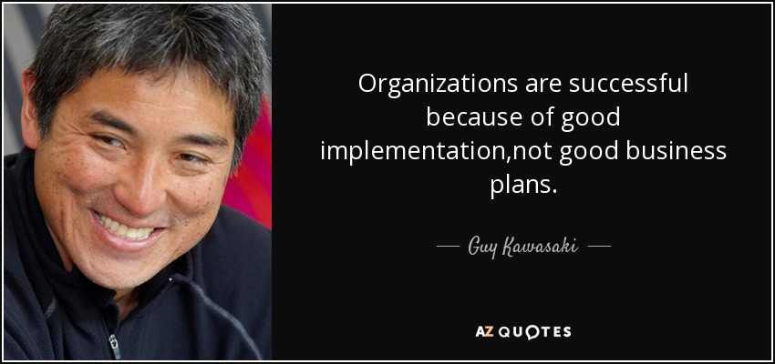Organizations are successful because of good implementation,not good business plans. - Guy Kawasaki