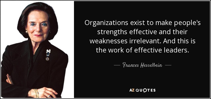 Organizations exist to make people's strengths effective and their weaknesses irrelevant. And this is the work of effective leaders. - Frances Hesselbein