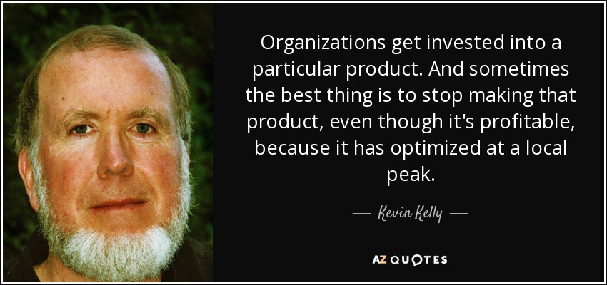 Organizations get invested into a particular product. And sometimes the best thing is to stop making that product, even though it's profitable, because it has optimized at a local peak. - Kevin Kelly