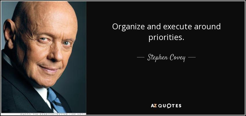 Organize and execute around priorities. - Stephen Covey