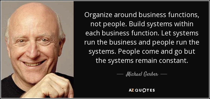 Organize around business functions, not people. Build systems within each business function. Let systems run the business and people run the systems. People come and go but the systems remain constant. - Michael Gerber