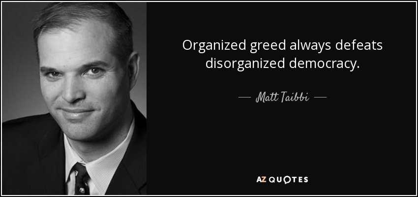 Organized greed always defeats disorganized democracy. - Matt Taibbi