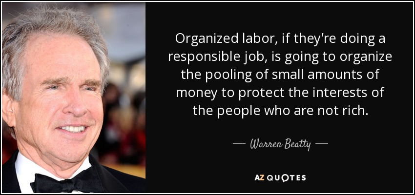 Organized labor, if they're doing a responsible job, is going to organize the pooling of small amounts of money to protect the interests of the people who are not rich. - Warren Beatty