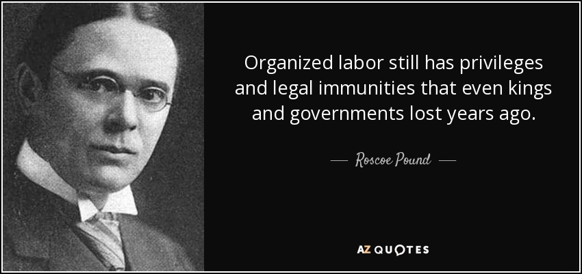Organized labor still has privileges and legal immunities that even kings and governments lost years ago. - Roscoe Pound