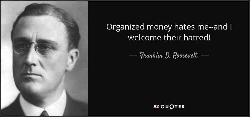 Organized money hates me--and I welcome their hatred! - Franklin D. Roosevelt
