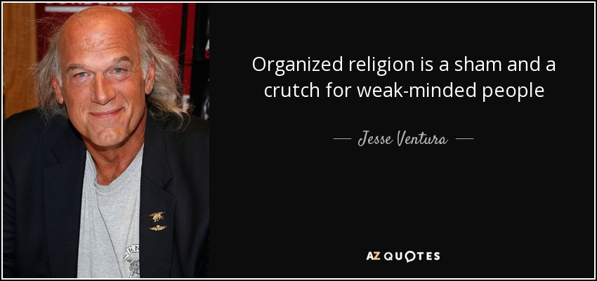 Organized religion is a sham and a crutch for weak-minded people - Jesse Ventura