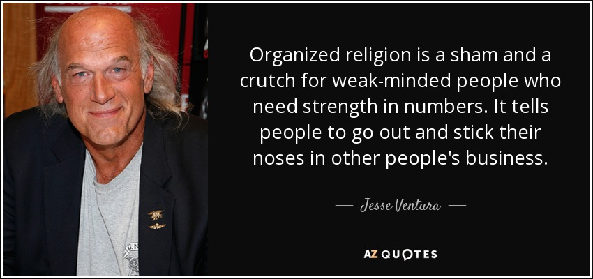 Organized religion is a sham and a crutch for weak-minded people who need strength in numbers. It tells people to go out and stick their noses in other people's business. - Jesse Ventura