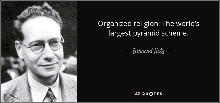 Organized religion: The world's largest pyramid scheme. - Bernard Katz
