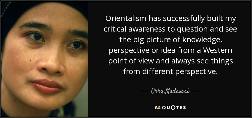 Orientalism has successfully built my critical awareness to question and see the big picture of knowledge, perspective or idea from a Western point of view and always see things from different perspective. - Okky Madasari