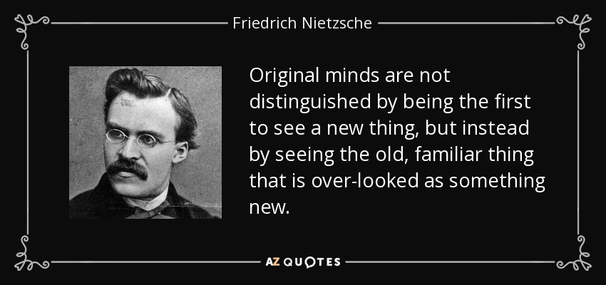 Original minds are not distinguished by being the first to see a new thing, but instead by seeing the old, familiar thing that is over-looked as something new. - Friedrich Nietzsche