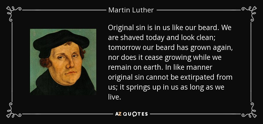 Original sin is in us like our beard. We are shaved today and look clean; tomorrow our beard has grown again, nor does it cease growing while we remain on earth. In like manner original sin cannot be extirpated from us; it springs up in us as long as we live. - Martin Luther