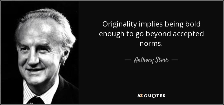Originality implies being bold enough to go beyond accepted norms. - Anthony Storr