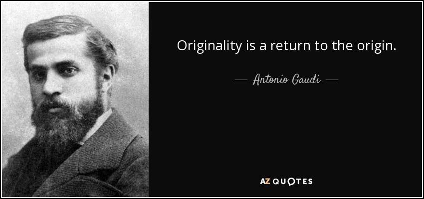 Originality is a return to the origin. - Antonio Gaudi