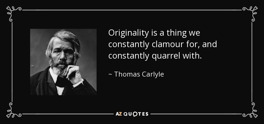 Originality is a thing we constantly clamour for, and constantly quarrel with. - Thomas Carlyle