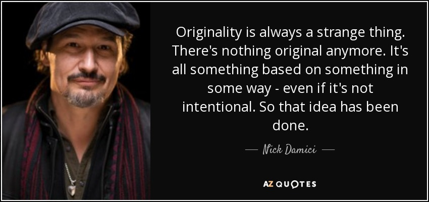 Originality is always a strange thing. There's nothing original anymore. It's all something based on something in some way - even if it's not intentional. So that idea has been done. - Nick Damici