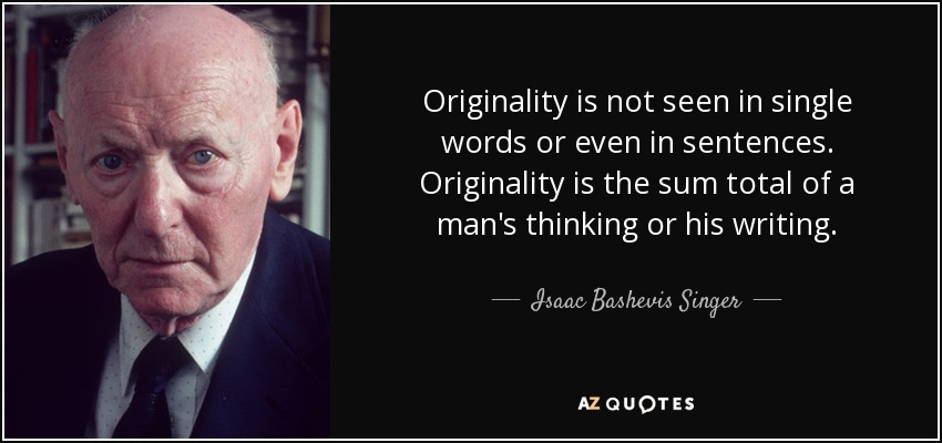Originality is not seen in single words or even in sentences. Originality is the sum total of a man's thinking or his writing. - Isaac Bashevis Singer