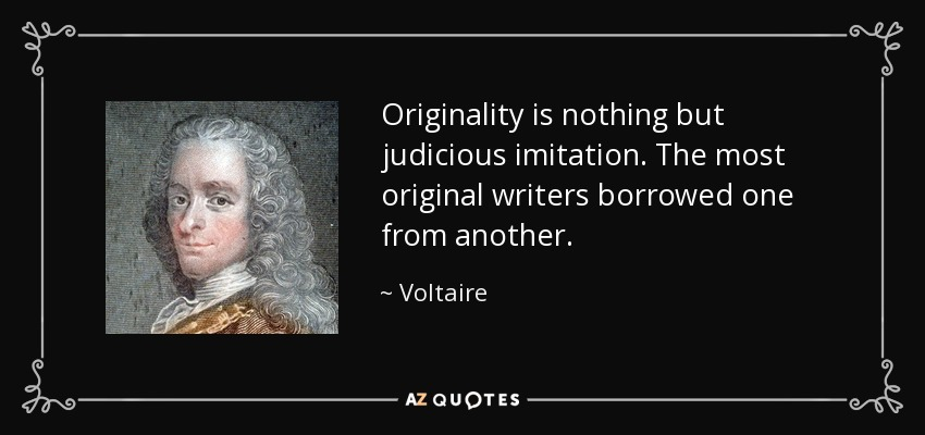 Originality is nothing but judicious imitation. The most original writers borrowed one from another. - Voltaire