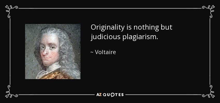 Originality is nothing but judicious plagiarism. - Voltaire