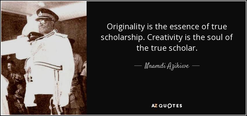 Originality is the essence of true scholarship. Creativity is the soul of the true scholar. - Nnamdi Azikiwe