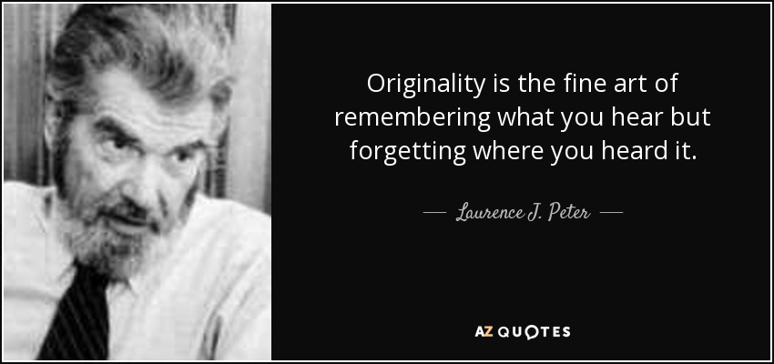 Originality is the fine art of remembering what you hear but forgetting where you heard it. - Laurence J. Peter