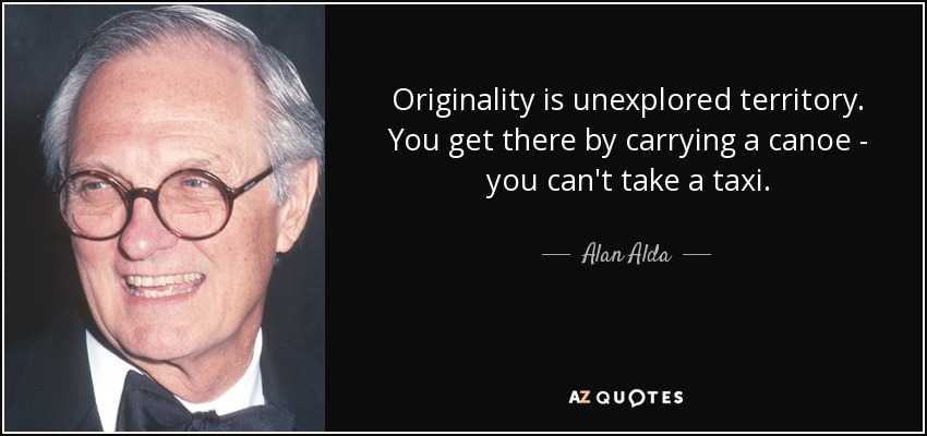 Originality is unexplored territory. You get there by carrying a canoe - you can't take a taxi. - Alan Alda