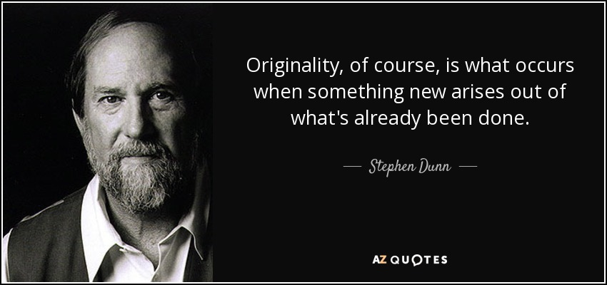 Originality, of course, is what occurs when something new arises out of what's already been done. - Stephen Dunn