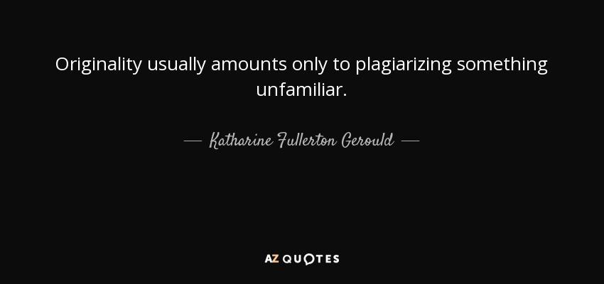 Originality usually amounts only to plagiarizing something unfamiliar. - Katharine Fullerton Gerould