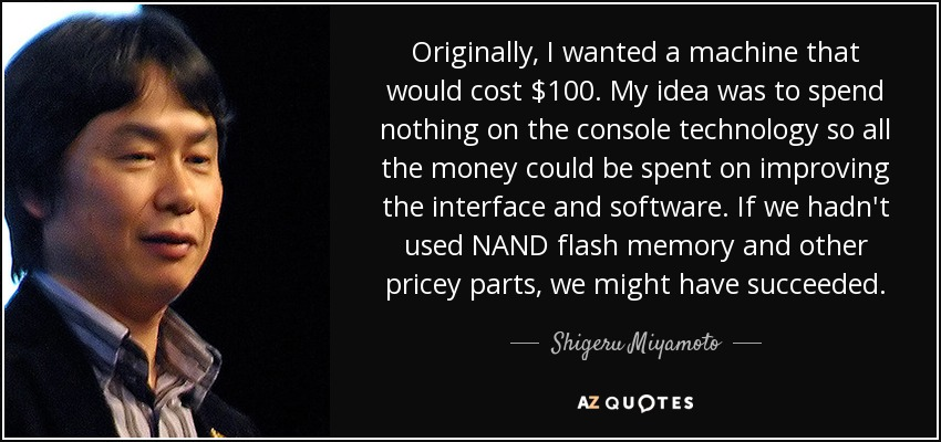 Originally, I wanted a machine that would cost $100. My idea was to spend nothing on the console technology so all the money could be spent on improving the interface and software. If we hadn't used NAND flash memory and other pricey parts, we might have succeeded. - Shigeru Miyamoto
