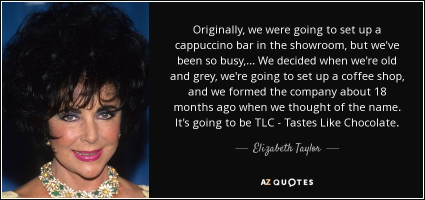 Originally, we were going to set up a cappuccino bar in the showroom, but we've been so busy, ... We decided when we're old and grey, we're going to set up a coffee shop, and we formed the company about 18 months ago when we thought of the name. It's going to be TLC - Tastes Like Chocolate. - Elizabeth Taylor