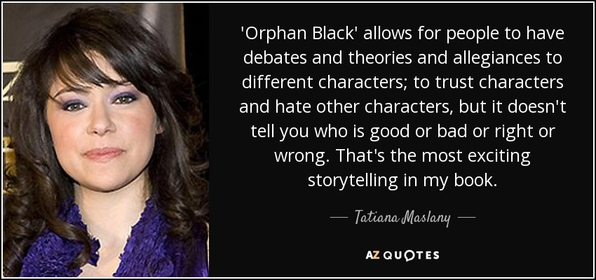 'Orphan Black' allows for people to have debates and theories and allegiances to different characters; to trust characters and hate other characters, but it doesn't tell you who is good or bad or right or wrong. That's the most exciting storytelling in my book. - Tatiana Maslany
