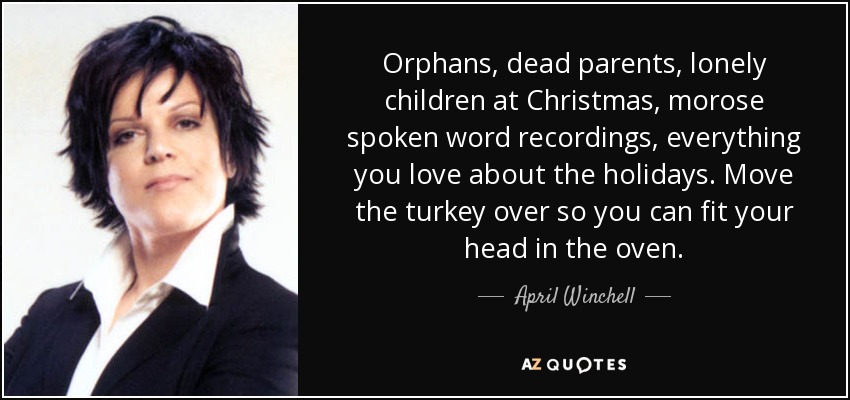 Orphans, dead parents, lonely children at Christmas, morose spoken word recordings, everything you love about the holidays. Move the turkey over so you can fit your head in the oven. - April Winchell