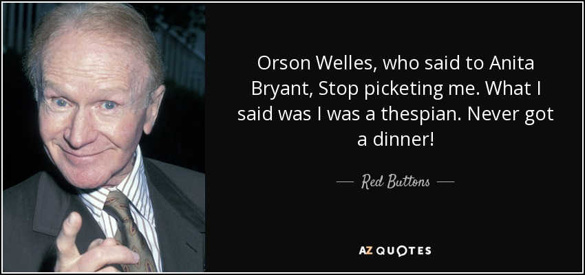Orson Welles, who said to Anita Bryant, Stop picketing me. What I said was I was a thespian. Never got a dinner! - Red Buttons