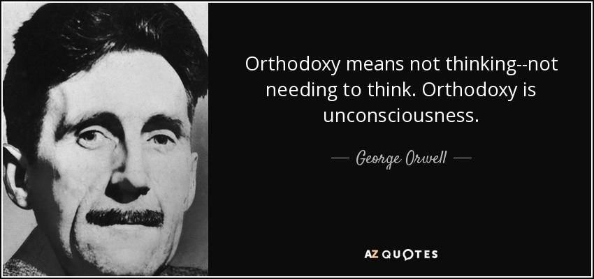 Orthodoxy means not thinking--not needing to think. Orthodoxy is unconsciousness. - George Orwell
