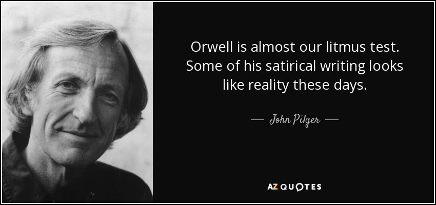 Orwell is almost our litmus test. Some of his satirical writing looks like reality these days. - John Pilger