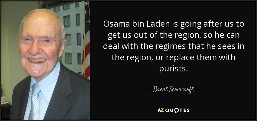 Osama bin Laden is going after us to get us out of the region, so he can deal with the regimes that he sees in the region, or replace them with purists. - Brent Scowcroft